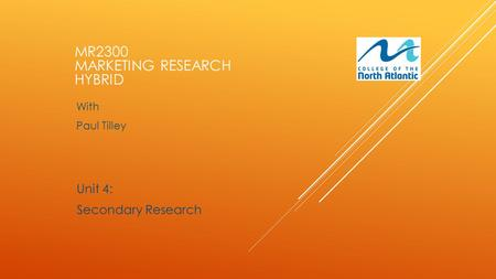 With Paul Tilley Unit 4: Secondary Research MR2300 MARKETING RESEARCH HYBRID.
