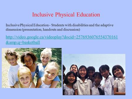 Inclusive Physical Education Inclusive Physical Education - Students with disabilities and the adaptive dimension (presentation, handouts and discussion)