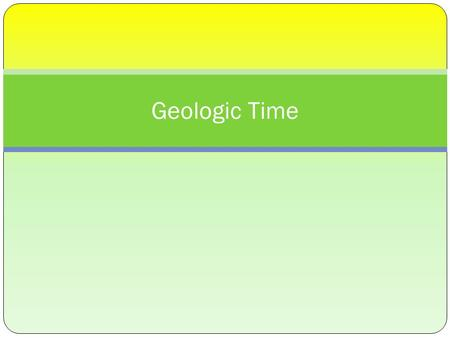 Geologic Time. What is Geology? Geology is the study of the Earth's form and composition and the changes it has undergone.