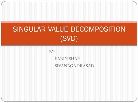 BY: PARIN SHAH SIVANAGA PRASAD SINGULAR VALUE DECOMPOSITION (SVD)