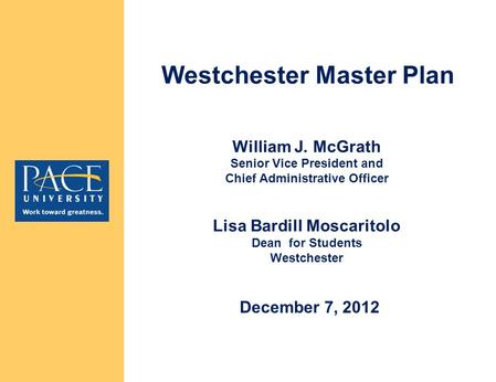 William J. McGrath Senior Vice President and Chief Administrative Officer Lisa Bardill Moscaritolo Dean for Students Westchester Westchester Master Plan.