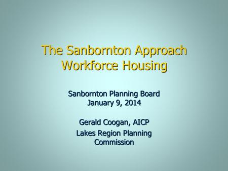 The Sanbornton Approach Workforce Housing Gerald Coogan, AICP Lakes Region Planning Commission Sanbornton Planning Board January 9, 2014.