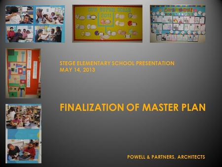 FINALIZATION OF MASTER PLAN STEGE ELEMENTARY SCHOOL PRESENTATION MAY 14, 2013 POWELL & PARTNERS, ARCHITECTS.