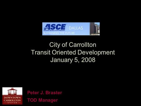 City of Carrollton Transit Oriented Development January 5, 2008 Peter J. Braster TOD Manager.