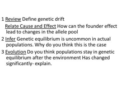 1 Review Define genetic drift Relate Cause and Effect How can the founder effect lead to changes in the allele pool 2 Infer Genetic equilibrium is uncommon.