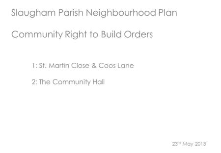 Slaugham Parish Neighbourhood Plan Community Right to Build Orders 1: St. Martin Close & Coos Lane 2: The Community Hall 23 rd May 2013.