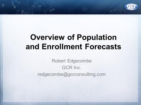 Overview of Population and Enrollment Forecasts Robert Edgecombe GCR Inc.