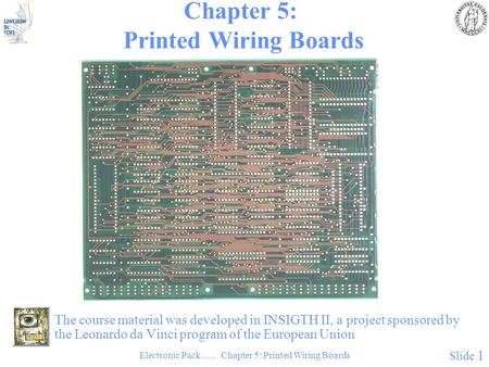 Electronic Pack….. Chapter 5: Printed Wiring Boards Slide 1 Chapter 5: Printed Wiring Boards The course material was developed in INSIGTH II, a project.