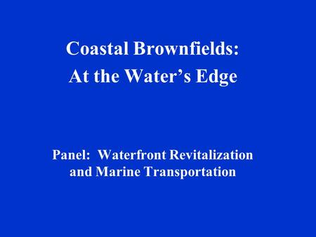 Coastal Brownfields: At the Water's Edge Panel: Waterfront Revitalization and Marine Transportation.