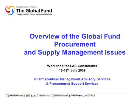 Overview of the Global Fund Procurement and Supply Management Issues Workshop for LAC Consultants 16-18 th July 2009 Pharmaceutical Management Advisory.