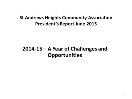St Andrews Heights Community Association President's Report June 2015 2014-15 – A Year of Challenges and Opportunities 1.