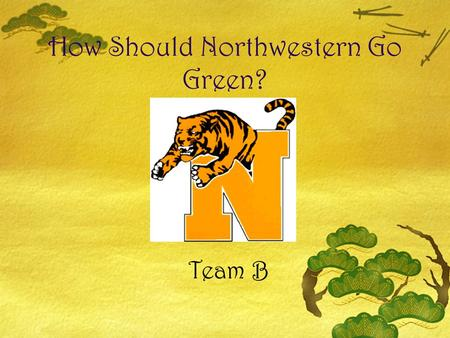 How Should Northwestern Go Green? Team B. Team Members  EmilyDerrick  KristyMadeline  MylesShelby  Brandon  Dakota  Jeff.