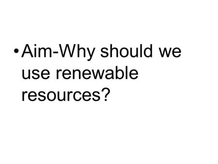 Aim-Why should we use renewable resources?. Define Non-Renewable Resources Finite = limited.