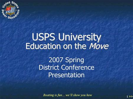 Boating is fun… we'll show you how 1 USPS University Education on the Move 2007 Spring District Conference Presentation >>