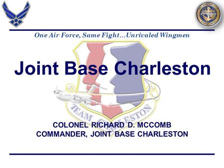 COLONEL RICHARD D. MCCOMB COMMANDER, JOINT BASE CHARLESTON Joint Base Charleston One Air Force, Same Fight…Unrivaled Wingmen.