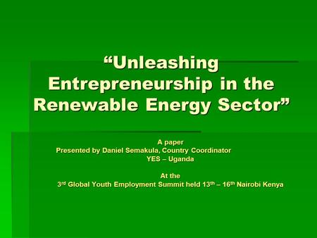"""Unleashing Entrepreneurship in the Renewable Energy Sector"" A paper Presented by Daniel Semakula, Country Coordinator YES – Uganda At the 3 rd Global."
