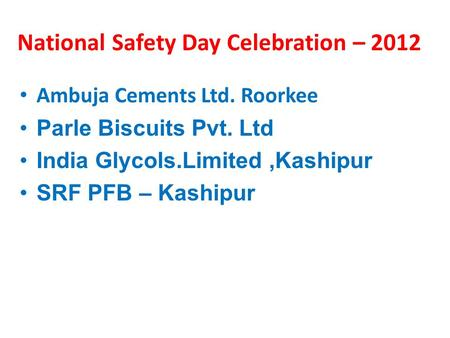 National Safety Day Celebration – 2012 Ambuja Cements Ltd. Roorkee Parle Biscuits Pvt. Ltd India Glycols.Limited,Kashipur SRF PFB – Kashipur.