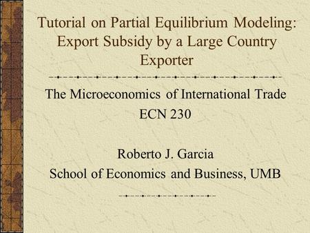 Tutorial on Partial Equilibrium Modeling: Export Subsidy by a Large Country Exporter The Microeconomics of International Trade ECN 230 Roberto J. Garcia.