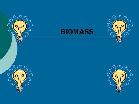 BIOMASS ABOUT BIOMASS Biomass is a very clean way to make energy. Biomass is an energy that is made from all organic materials. Some of the materials.