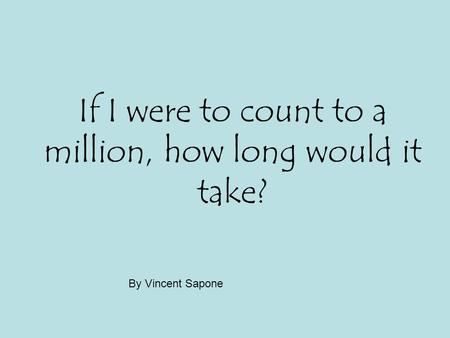 If I were to count to a million, how long would it take? By Vincent Sapone.
