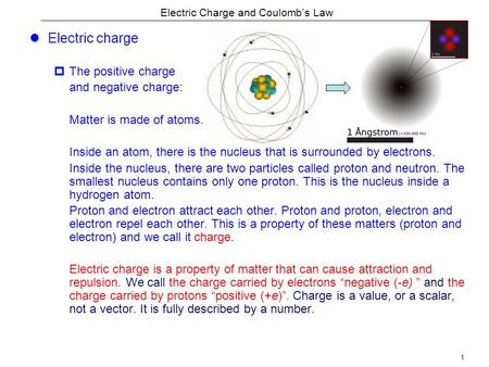 1 Electric Charge and Coulomb's Law Electric charge  The positive charge and negative charge: Matter is made of atoms. Inside an atom, there is the nucleus.