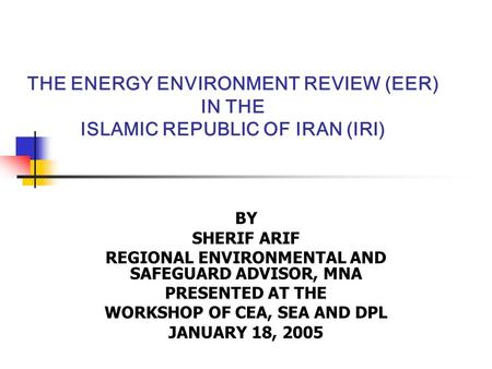 THE ENERGY ENVIRONMENT REVIEW (EER) IN THE ISLAMIC REPUBLIC OF IRAN (IRI) BY SHERIF ARIF REGIONAL ENVIRONMENTAL AND SAFEGUARD ADVISOR, MNA PRESENTED AT.