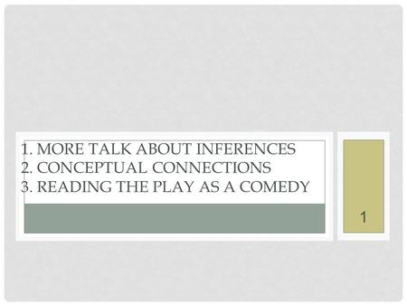 1. MORE TALK ABOUT INFERENCES 2. CONCEPTUAL CONNECTIONS 3. READING THE PLAY AS A COMEDY 1.