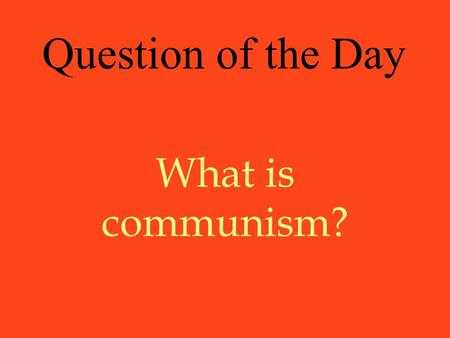 What is communism? Question of the Day. Communism An economic and political system based on one party government and state ownership of property The government.
