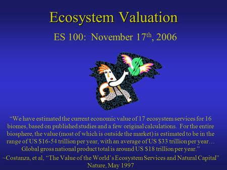 "Ecosystem Valuation Ecosystem Valuation ES 100: November 17 th, 2006 ""We have estimated the current economic value of 17 ecosystem services for 16 biomes,"