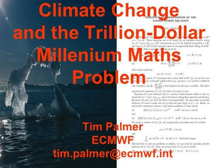 Climate Change and the Trillion-Dollar Millenium Maths Problem Tim Palmer ECMWF