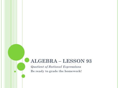 ALGEBRA – LESSON 93 Quotient of Rational Expressions Be ready to grade the homework!