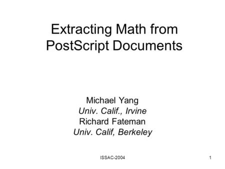 ISSAC-20041 Extracting Math from PostScript Documents Michael Yang Univ. Calif., Irvine Richard Fateman Univ. Calif, Berkeley.