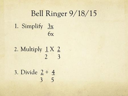 Bell Ringer 9/18/15 1. Simplify 3x 6x 2. Multiply 1 X 2 2 3 3. Divide 2 ÷ 4 3 5.