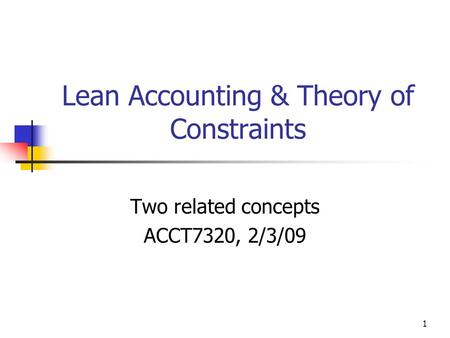 Lean Accounting & Theory of Constraints Two related concepts ACCT7320, 2/3/09 1.