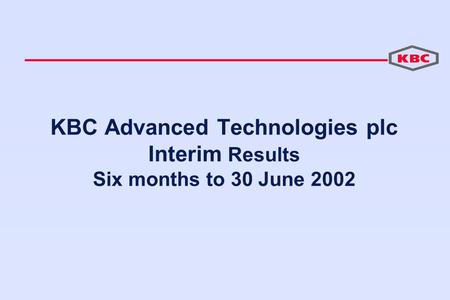 KBC Advanced Technologies plc Interim Results Six months to 30 June 2002.
