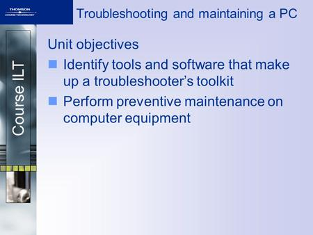 Course ILT Troubleshooting and maintaining a PC Unit objectives Identify tools and software that make up a troubleshooter's toolkit Perform preventive.