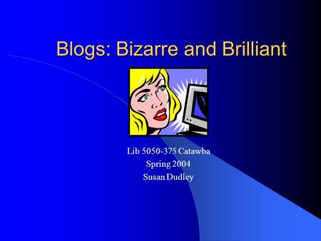 Blogs: Bizarre and Brilliant Lib 5050-375 Catawba Spring 2004 Susan Dudley.