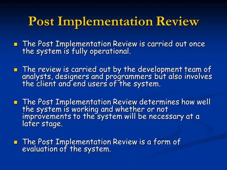 Post Implementation Review The Post Implementation Review is carried out once the system is fully operational. The Post Implementation Review is carried.