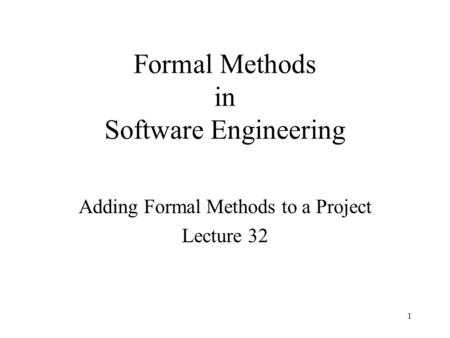 Formal Methods in Software Engineering Adding Formal Methods to a Project Lecture 32 1.