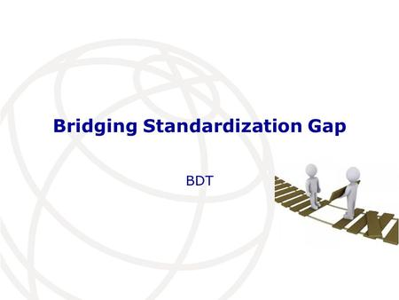 Bridging Standardization Gap BDT. Agenda Introduction ITU-D mandate Regional Offices roles on BSG Recommendation ITU-D 22 (Dubai, 2014) BDT initiatives: