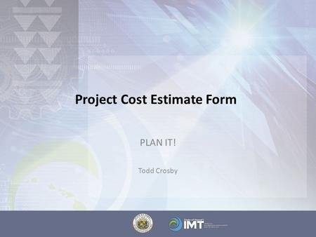 "Project Cost Estimate Form PLAN IT! Todd Crosby. The Project Cost Estimate Form These are your best ""educated guesses"" – it is expected that data will."