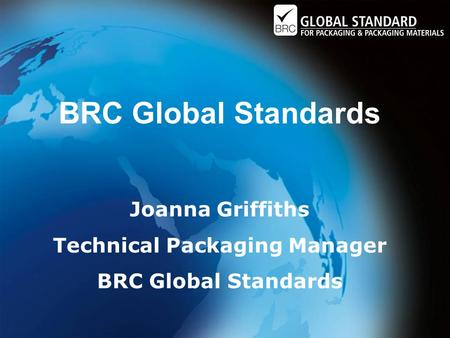BRC Global Standards Joanna Griffiths Technical Packaging Manager BRC Global Standards.