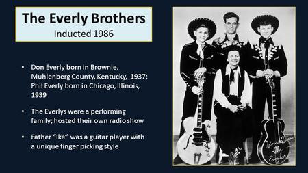 The Everly Brothers Inducted 1986 Don Everly born in Brownie, Muhlenberg County, Kentucky, 1937; Phil Everly born in Chicago, Illinois, 1939 The Everlys.