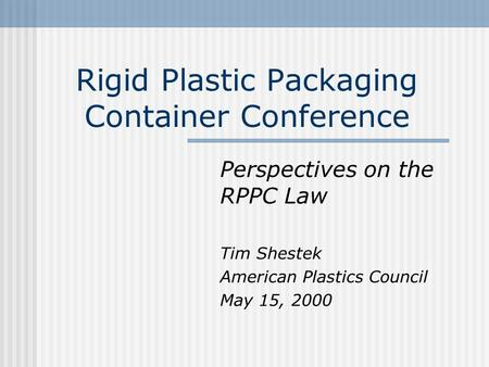 Rigid Plastic Packaging Container Conference Perspectives on the RPPC Law Tim Shestek American Plastics Council May 15, 2000.