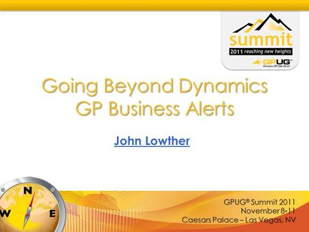 GPUG ® Summit 2011 November 8-11 Caesars Palace – Las Vegas, NV Going Beyond Dynamics GP Business Alerts John Lowther.