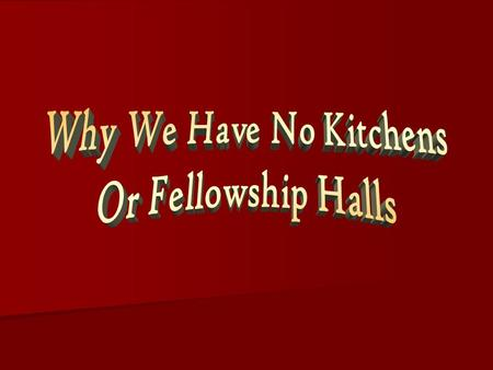 Why We Have No Kitchens Or Fellowship Halls THE NEW TESTAMENT CHURCH DESIGN Eternally Purposed, Shows The Manifold Wisdom Of God Eph. 3:10-11 Jesus Built,