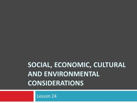 SOCIAL, ECONOMIC, CULTURAL AND ENVIRONMENTAL CONSIDERATIONS Lesson 24.