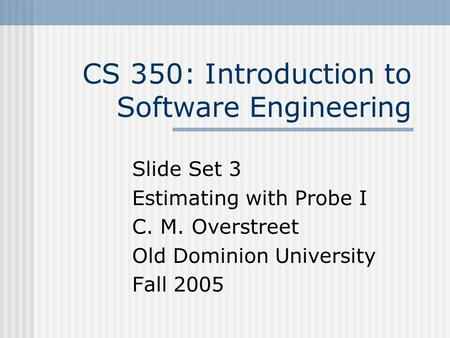 CS 350: Introduction to Software Engineering Slide Set 3 Estimating with Probe I C. M. Overstreet Old Dominion University Fall 2005.