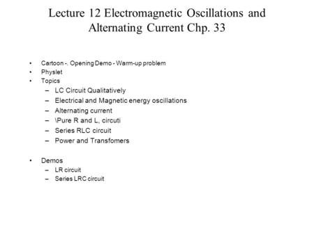 Lecture 12 Electromagnetic Oscillations and Alternating Current Chp. 33 Cartoon -. Opening Demo - Warm-up problem Physlet Topics –LC Circuit Qualitatively.