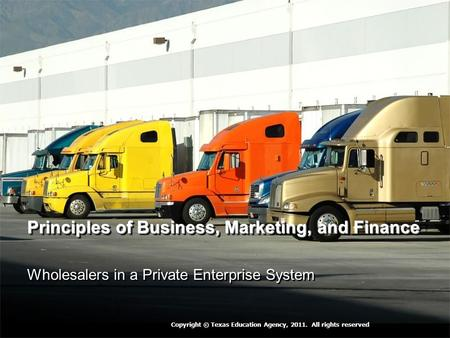 Principles of Business, Marketing, and Finance Wholesalers in a Private Enterprise System Copyright © Texas Education Agency, 2011. All rights reserved.